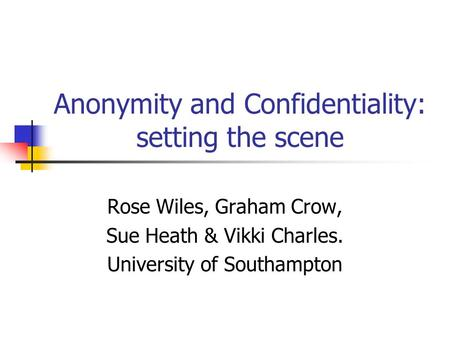 Anonymity and Confidentiality: setting the scene Rose Wiles, Graham Crow, Sue Heath & Vikki Charles. University of Southampton.