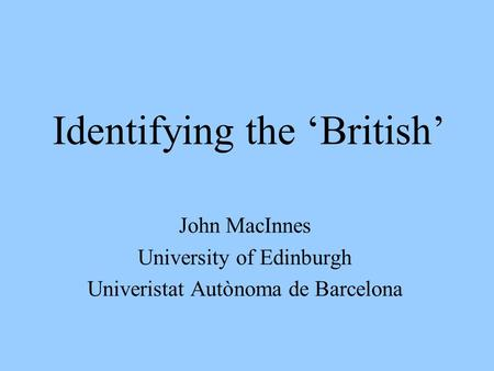 Identifying the British John MacInnes University of Edinburgh Univeristat Autònoma de Barcelona.