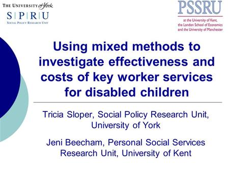 Using mixed methods to investigate effectiveness and costs of key worker services for disabled children Tricia Sloper, Social Policy Research Unit, University.