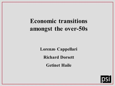 Economic transitions amongst the over-50s Lorenzo Cappellari Richard Dorsett Getinet Haile.