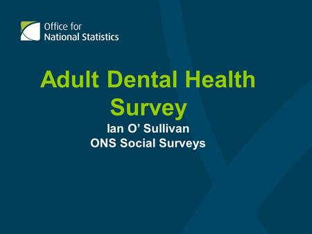 Adult Dental Health Survey Ian O Sullivan ONS Social Surveys.