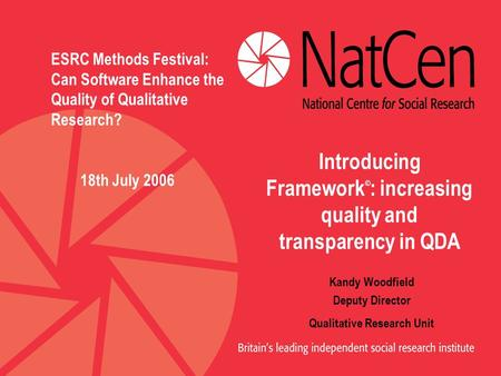 Introducing Framework © : increasing quality and transparency in QDA Kandy Woodfield Deputy Director Qualitative Research Unit ESRC Methods Festival: Can.