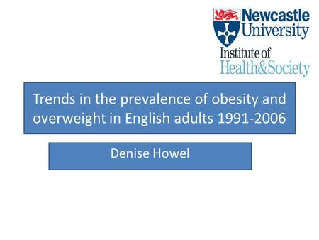 Trends in the prevalence of obesity and overweight in English adults 1991-2006 Denise Howel.