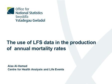 The use of LFS data in the production of annual mortality rates Alaa Al-Hamad Centre for Health Analysis and Life Events.