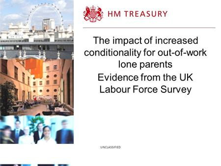 4/21/2014 The impact of increased conditionality for out-of-work lone parents Evidence from the UK Labour Force Survey UNCLASSIFIED.