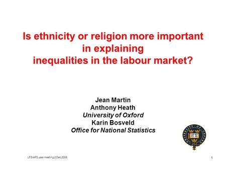 LFS/APS user meeting 2 Dec 2008 1 Is ethnicity or religion more important in explaining inequalities in the labour market? Jean Martin Anthony Heath University.