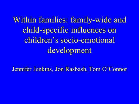 Within families: family-wide and child-specific influences on childrens socio-emotional development Jennifer Jenkins, Jon Rasbash, Tom OConnor.