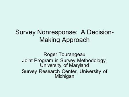 Survey Nonresponse: A Decision- Making Approach Roger Tourangeau Joint Program in Survey Methodology, University of Maryland Survey Research Center, University.