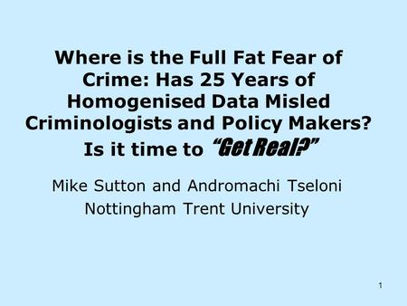 1 Where is the Full Fat Fear of Crime: Has 25 Years of Homogenised Data Misled Criminologists and Policy Makers? Is it time to Get Real? Mike Sutton and.