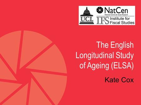 The English Longitudinal Study of Ageing (ELSA) Kate Cox.