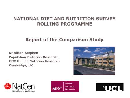 Dr Alison Stephen Population Nutrition Research MRC Human Nutrition Research Cambridge, UK NATIONAL DIET AND NUTRITION SURVEY ROLLING PROGRAMME Report.