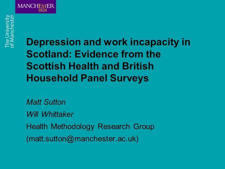 Depression and work incapacity in Scotland: Evidence from the Scottish Health and British Household Panel Surveys Matt Sutton Will Whittaker Health Methodology.
