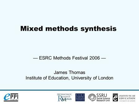 Mixed methods synthesis ESRC Methods Festival 2006 James Thomas Institute of Education, University of London.