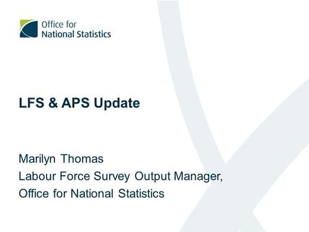 LFS & APS Update Marilyn Thomas Labour Force Survey Output Manager, Office for National Statistics.