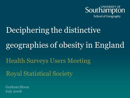 Deciphering the distinctive geographies of obesity in England Health Surveys Users Meeting Royal Statistical Society Graham Moon July 2008.