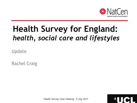 Health Survey User Meeting 5 July 2011 Health Survey for England: health, social care and lifestyles Update Rachel Craig.