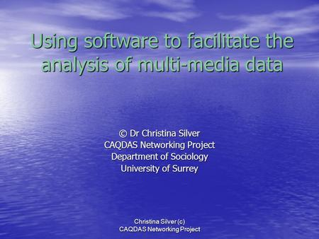 Christina Silver (c) CAQDAS Networking Project Using software to facilitate the analysis of multi-media data © Dr Christina Silver CAQDAS Networking Project.