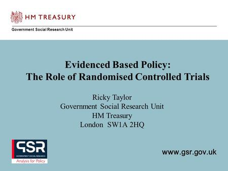 Www.gsr.gov.uk Government Social Research Unit www.gsr.gov.uk Evidenced Based Policy: The Role of Randomised Controlled Trials Ricky Taylor Government.