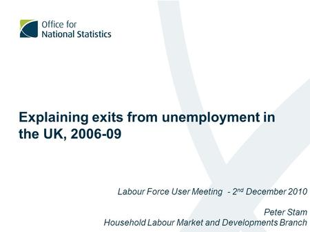 Explaining exits from unemployment in the UK, 2006-09 Labour Force User Meeting - 2 nd December 2010 Peter Stam Household Labour Market and Developments.