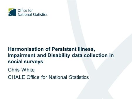Harmonisation of Persistent Illness, Impairment and Disability data collection in social surveys Chris White CHALE Office for National Statistics.
