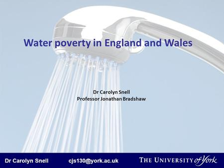 Dr Carolyn Snell Water poverty in England and Wales Dr Carolyn Snell Professor Jonathan Bradshaw.