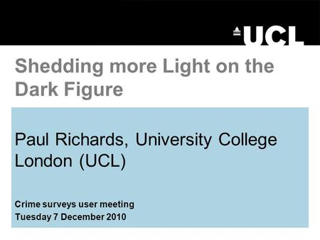 Paul Richards, University College London (UCL) Crime surveys user meeting Tuesday 7 December 2010 Shedding more Light on the Dark Figure.