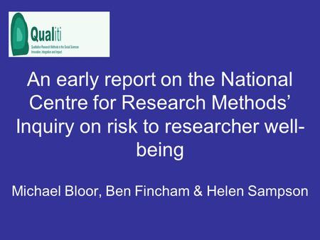An early report on the National Centre for Research Methods Inquiry on risk to researcher well- being Michael Bloor, Ben Fincham & Helen Sampson.