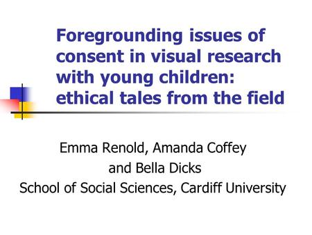 Foregrounding issues of consent in visual research with young children: ethical tales from the field Emma Renold, Amanda Coffey and Bella Dicks School.