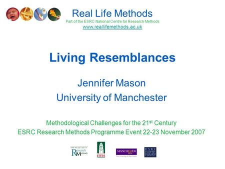 Living Resemblances Jennifer Mason University of Manchester Methodological Challenges for the 21 st Century ESRC Research Methods Programme Event 22-23.