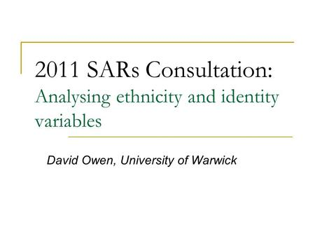 2011 SARs Consultation: Analysing ethnicity and identity variables David Owen, University of Warwick.