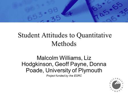 Student Attitudes to Quantitative Methods Malcolm Williams, Liz Hodgkinson, Geoff Payne, Donna Poade, University of Plymouth Project funded by the ESRC.