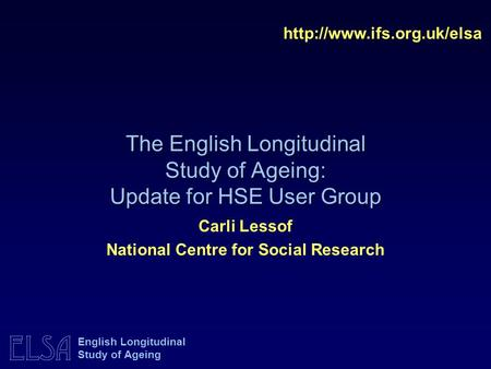 ELSA English Longitudinal Study of Ageing The English Longitudinal Study of Ageing: Update for HSE User Group  Carli Lessof National.