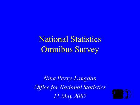 National Statistics Omnibus Survey Nina Parry-Langdon Office for National Statistics 11 May 2007.