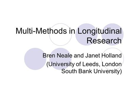 Multi-Methods in Longitudinal Research Bren Neale and Janet Holland (University of Leeds, London South Bank University)