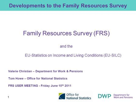 1 Developments to the Family Resources Survey Family Resources Survey (FRS) and the EU-Statistics on Income and Living Conditions (EU-SILC) Valerie Christian.