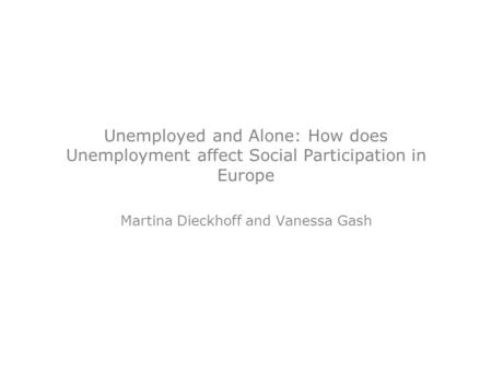 Unemployed and Alone: How does Unemployment affect Social Participation in Europe Martina Dieckhoff and Vanessa Gash.