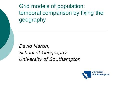 Grid models of population: temporal comparison by fixing the geography David Martin, School of Geography University of Southampton.