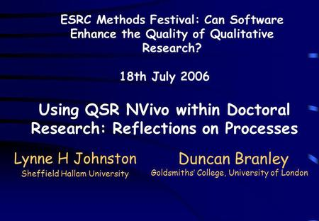 Lynne H Johnston Sheffield Hallam University ESRC Methods Festival: Can Software Enhance the Quality of Qualitative Research? 18th July 2006 Using QSR.