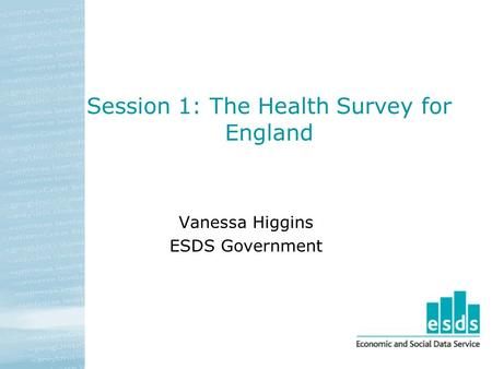 Session 1: The Health Survey for England Vanessa Higgins ESDS Government.