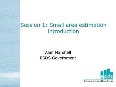 Session 1: Small area estimation introduction Alan Marshall ESDS Government.