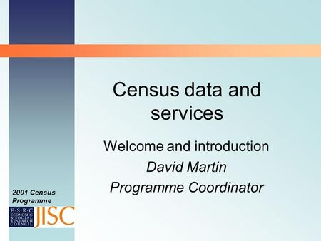 2001 Census Programme Census data and services Welcome and introduction David Martin Programme Coordinator.