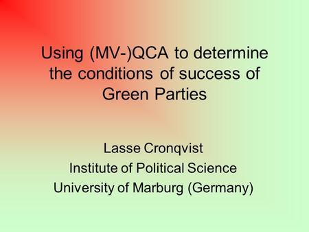 Using (MV-)QCA to determine the conditions of success of Green Parties Lasse Cronqvist Institute of Political Science University of Marburg (Germany)