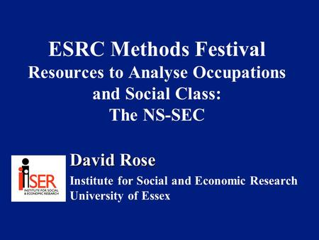 ESRC Methods Festival Resources to Analyse Occupations and Social Class: The NS-SEC David Rose Institute for Social and Economic Research University of.