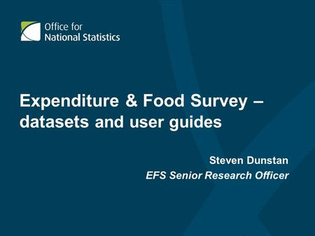 Expenditure & Food Survey – datasets and user guides Steven Dunstan EFS Senior Research Officer.