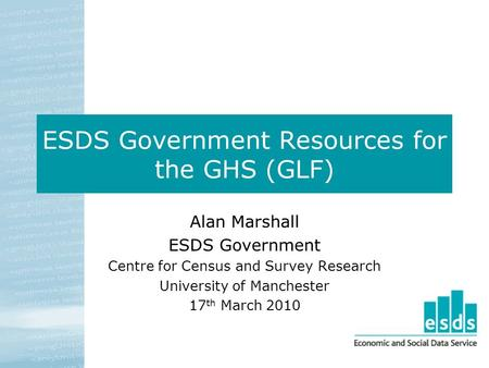 ESDS Government Resources for the GHS (GLF) Alan Marshall ESDS Government Centre for Census and Survey Research University of Manchester 17 th March 2010.