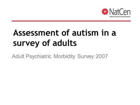 Assessment of autism in a survey of adults Adult Psychiatric Morbidity Survey 2007.