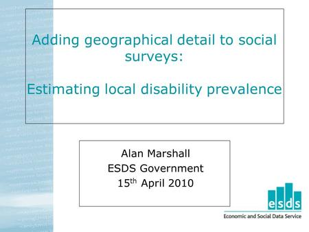 Adding geographical detail to social surveys: Estimating local disability prevalence Alan Marshall ESDS Government 15 th April 2010.