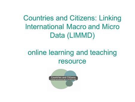 Countries and Citizens: Linking International Macro and Micro Data (LIMMD) online learning and teaching resource.
