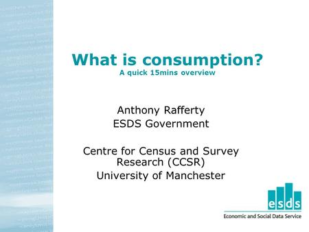 What is consumption? A quick 15mins overview Anthony Rafferty ESDS Government Centre for Census and Survey Research (CCSR) University of Manchester.