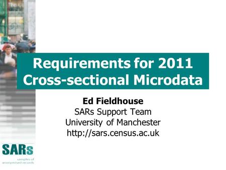Requirements for 2011 Cross-sectional Microdata Ed Fieldhouse SARs Support Team University of Manchester